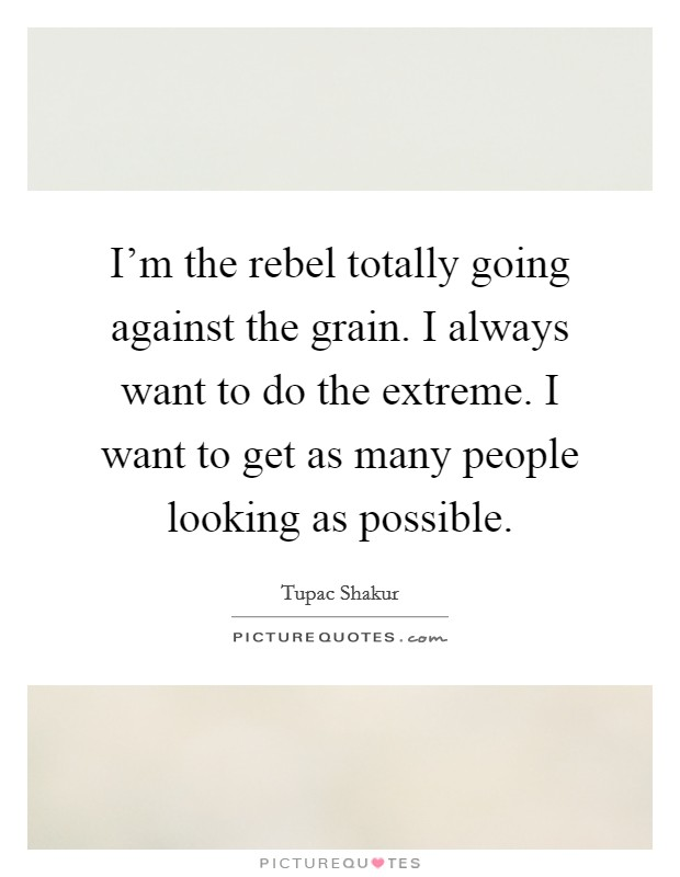 I'm the rebel totally going against the grain. I always want to do the extreme. I want to get as many people looking as possible Picture Quote #1