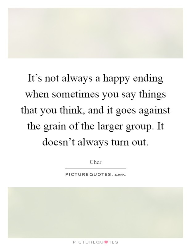 It's not always a happy ending when sometimes you say things that you think, and it goes against the grain of the larger group. It doesn't always turn out Picture Quote #1