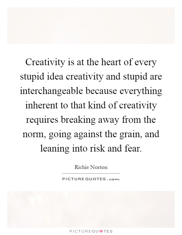 Creativity is at the heart of every stupid idea creativity and stupid are interchangeable because everything inherent to that kind of creativity requires breaking away from the norm, going against the grain, and leaning into risk and fear Picture Quote #1