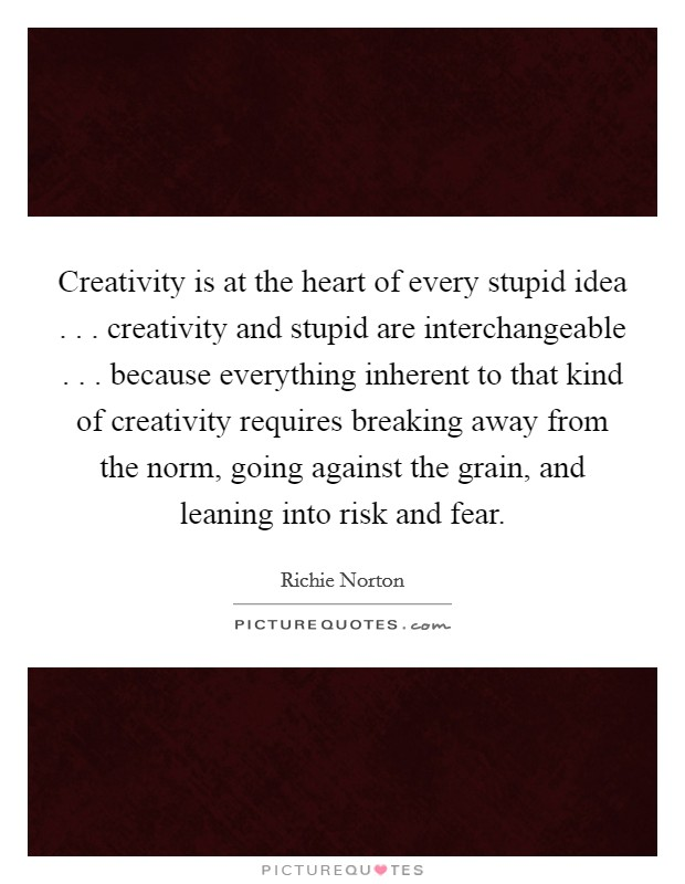 Creativity is at the heart of every stupid idea . . . creativity and stupid are interchangeable . . . because everything inherent to that kind of creativity requires breaking away from the norm, going against the grain, and leaning into risk and fear Picture Quote #1
