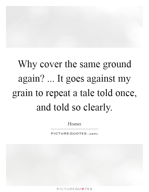 Why cover the same ground again? ... It goes against my grain to repeat a tale told once, and told so clearly Picture Quote #1