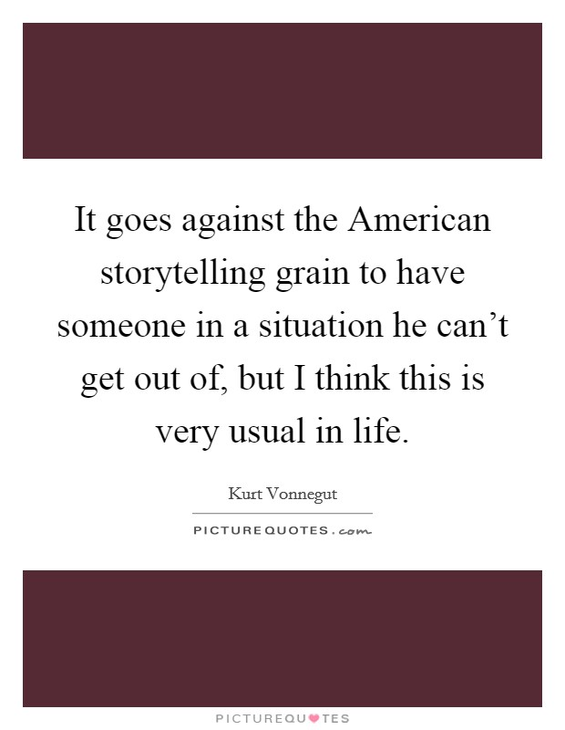 It goes against the American storytelling grain to have someone in a situation he can't get out of, but I think this is very usual in life Picture Quote #1