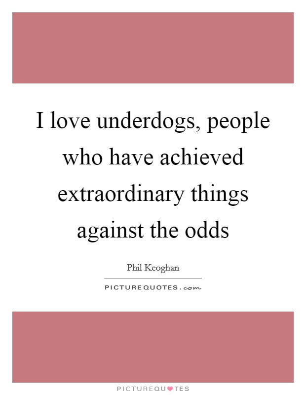 I love underdogs, people who have achieved extraordinary things against the odds Picture Quote #1