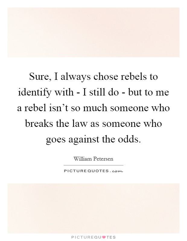 Sure, I always chose rebels to identify with - I still do - but to me a rebel isn't so much someone who breaks the law as someone who goes against the odds Picture Quote #1