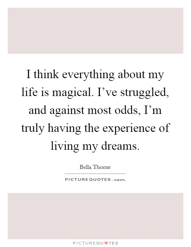 I think everything about my life is magical. I've struggled, and against most odds, I'm truly having the experience of living my dreams Picture Quote #1