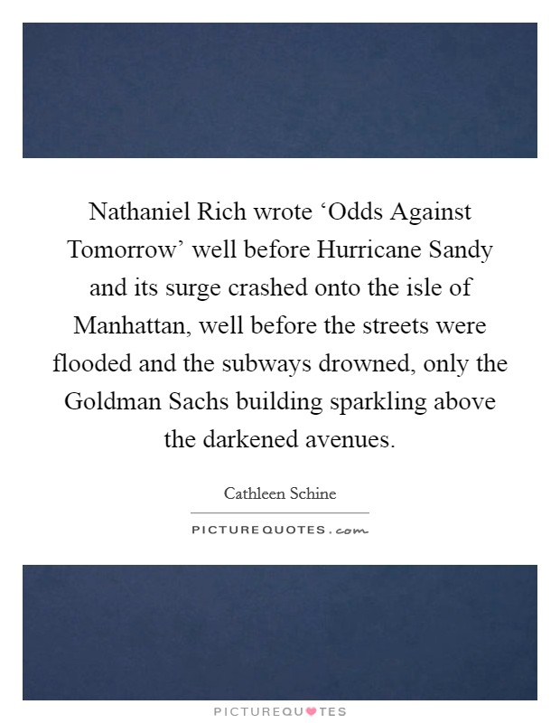 Nathaniel Rich wrote 'Odds Against Tomorrow' well before Hurricane Sandy and its surge crashed onto the isle of Manhattan, well before the streets were flooded and the subways drowned, only the Goldman Sachs building sparkling above the darkened avenues Picture Quote #1