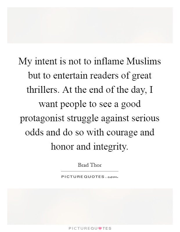 My intent is not to inflame Muslims but to entertain readers of great thrillers. At the end of the day, I want people to see a good protagonist struggle against serious odds and do so with courage and honor and integrity Picture Quote #1
