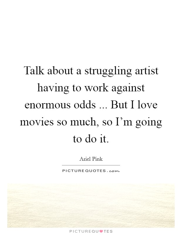 Talk about a struggling artist having to work against enormous odds ... But I love movies so much, so I'm going to do it Picture Quote #1