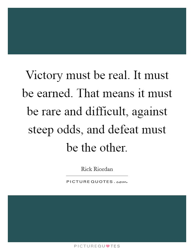 Victory must be real. It must be earned. That means it must be rare and difficult, against steep odds, and defeat must be the other Picture Quote #1