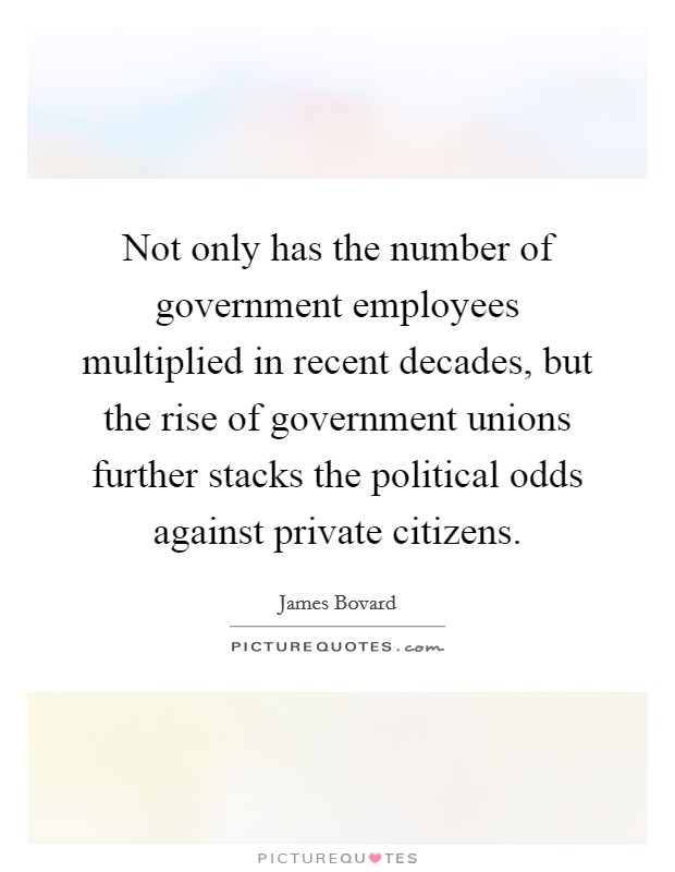 Not only has the number of government employees multiplied in recent decades, but the rise of government unions further stacks the political odds against private citizens Picture Quote #1
