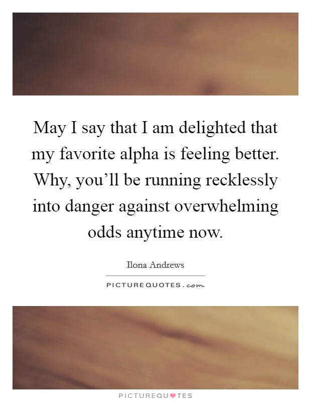 May I say that I am delighted that my favorite alpha is feeling better. Why, you'll be running recklessly into danger against overwhelming odds anytime now Picture Quote #1