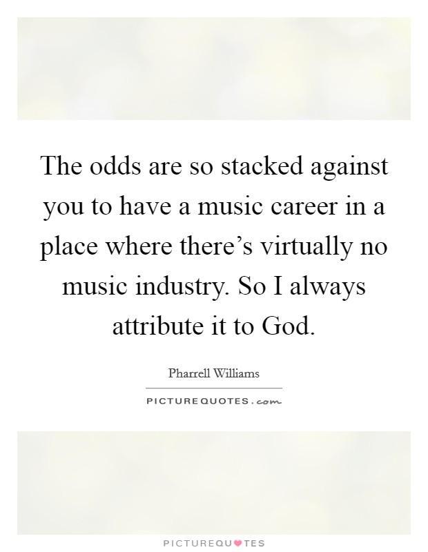 The odds are so stacked against you to have a music career in a place where there's virtually no music industry. So I always attribute it to God Picture Quote #1