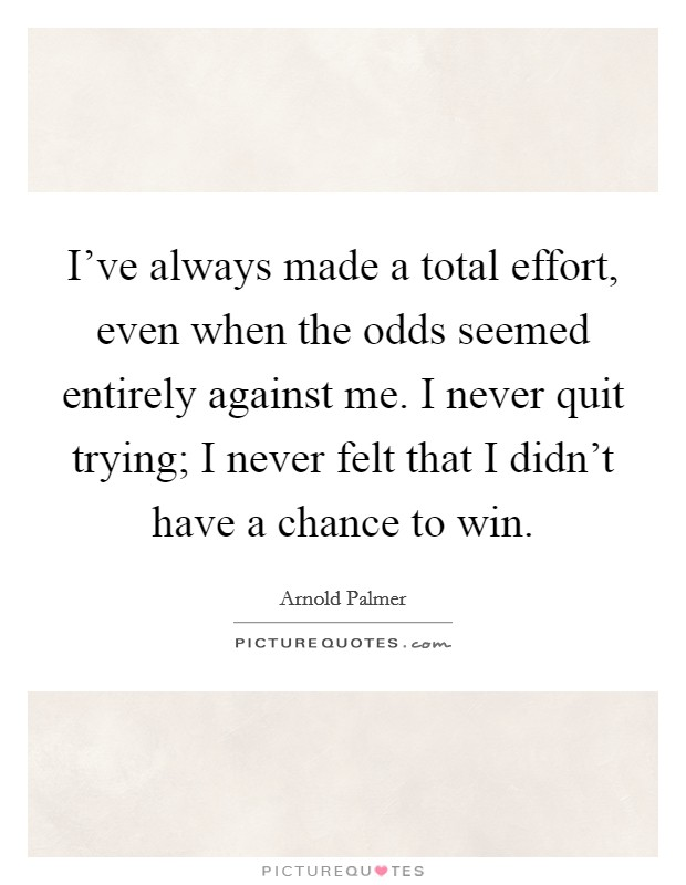 I've always made a total effort, even when the odds seemed entirely against me. I never quit trying; I never felt that I didn't have a chance to win Picture Quote #1