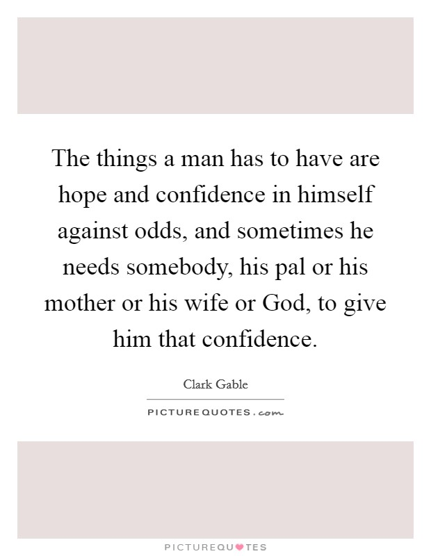 The things a man has to have are hope and confidence in himself against odds, and sometimes he needs somebody, his pal or his mother or his wife or God, to give him that confidence Picture Quote #1
