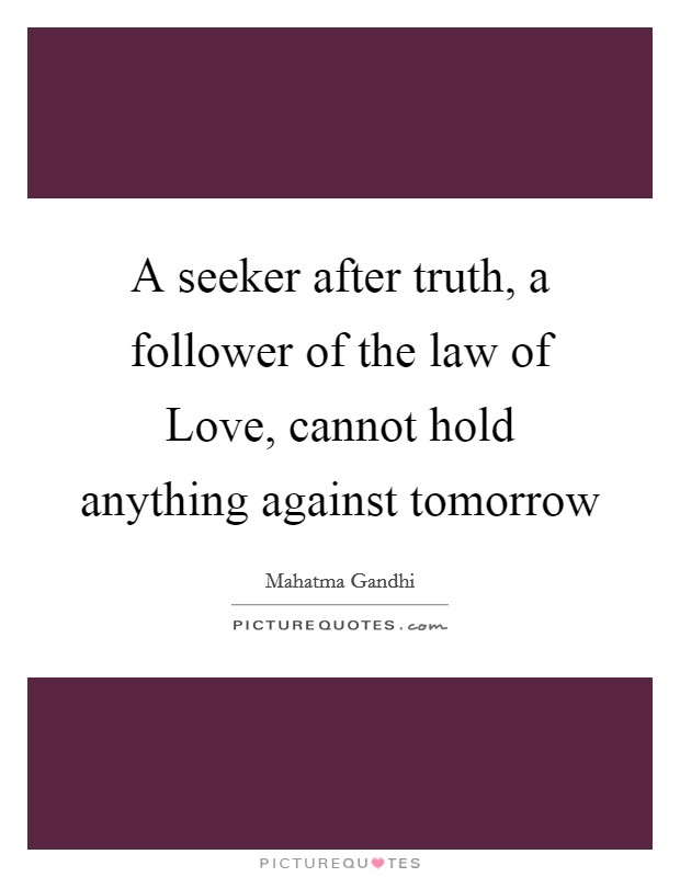 A seeker after truth, a follower of the law of Love, cannot hold anything against tomorrow Picture Quote #1