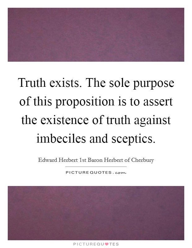 Truth exists. The sole purpose of this proposition is to assert the existence of truth against imbeciles and sceptics Picture Quote #1