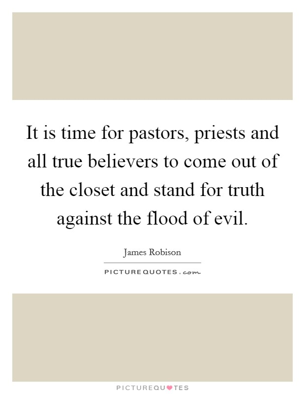 It is time for pastors, priests and all true believers to come out of the closet and stand for truth against the flood of evil Picture Quote #1
