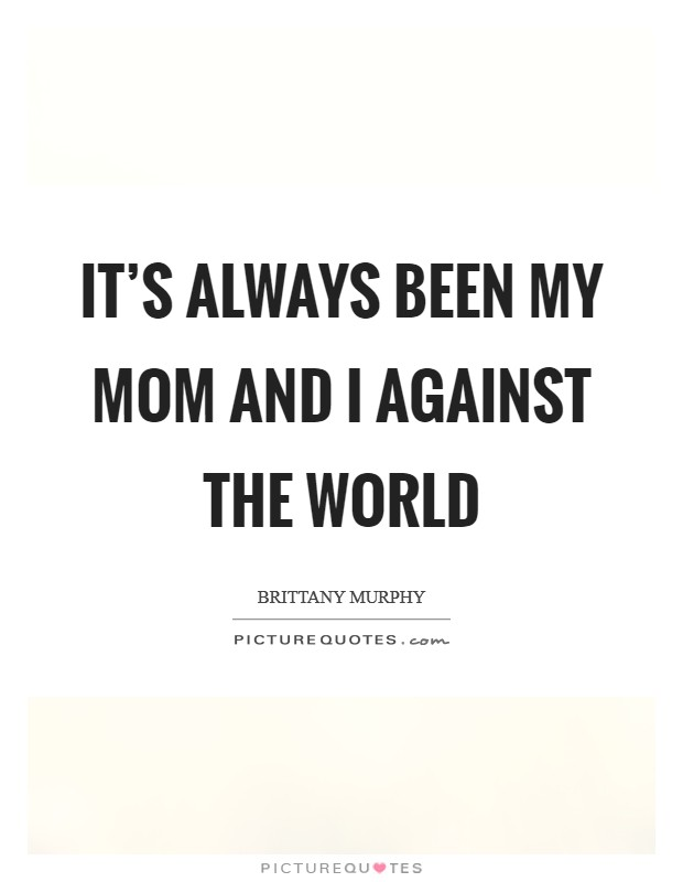 It's always been my mom and I against the world Picture Quote #1