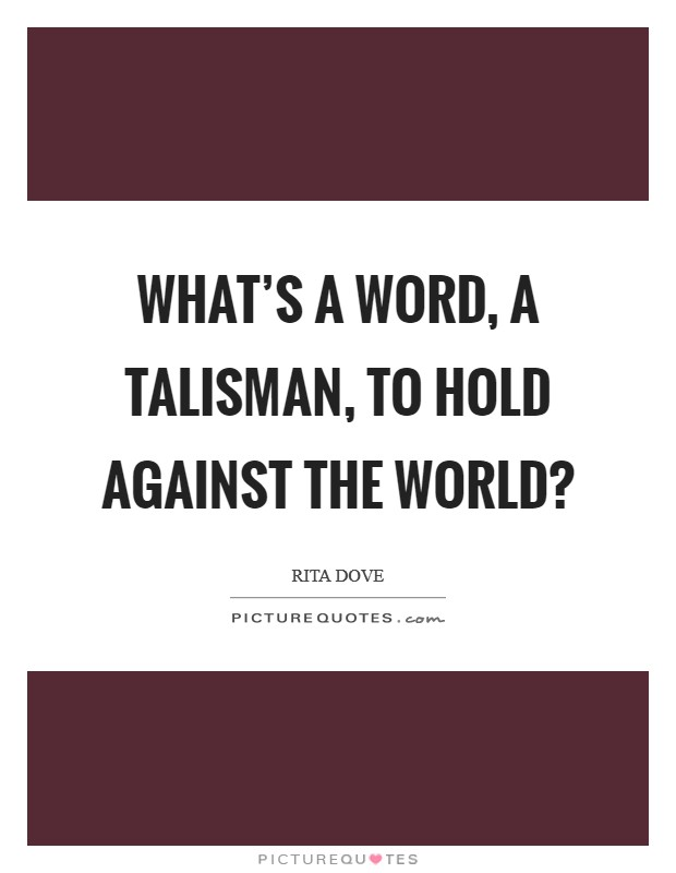 What's a word, a talisman, to hold against the world? Picture Quote #1