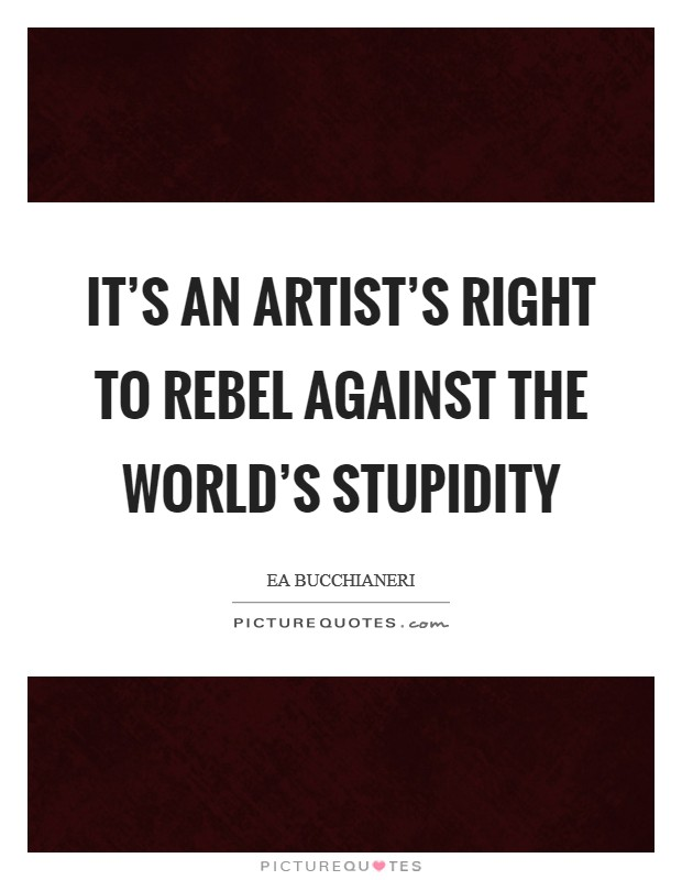 It's an artist's right to rebel against the world's stupidity Picture Quote #1