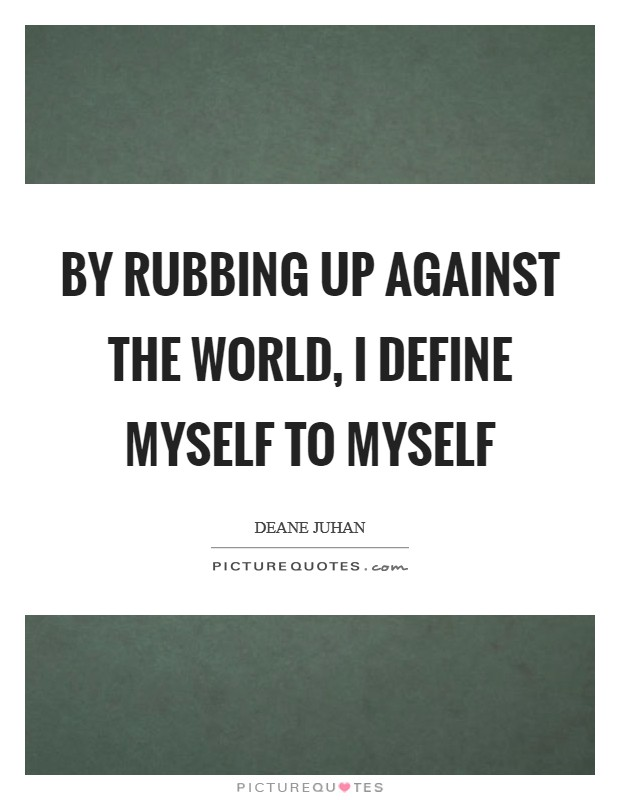By rubbing up against the world, I define myself to myself Picture Quote #1