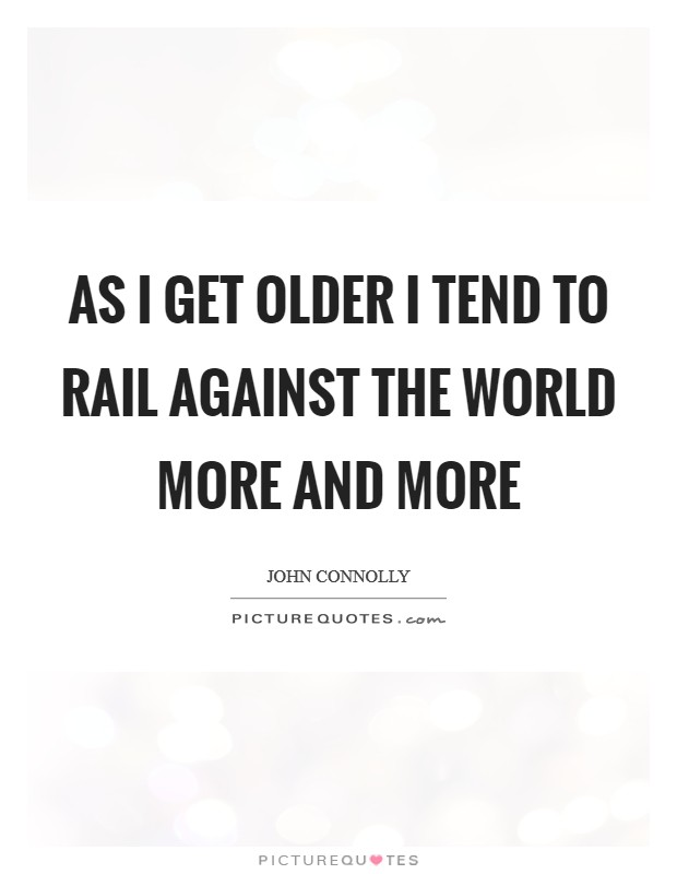 As I get older I tend to rail against the world more and more Picture Quote #1