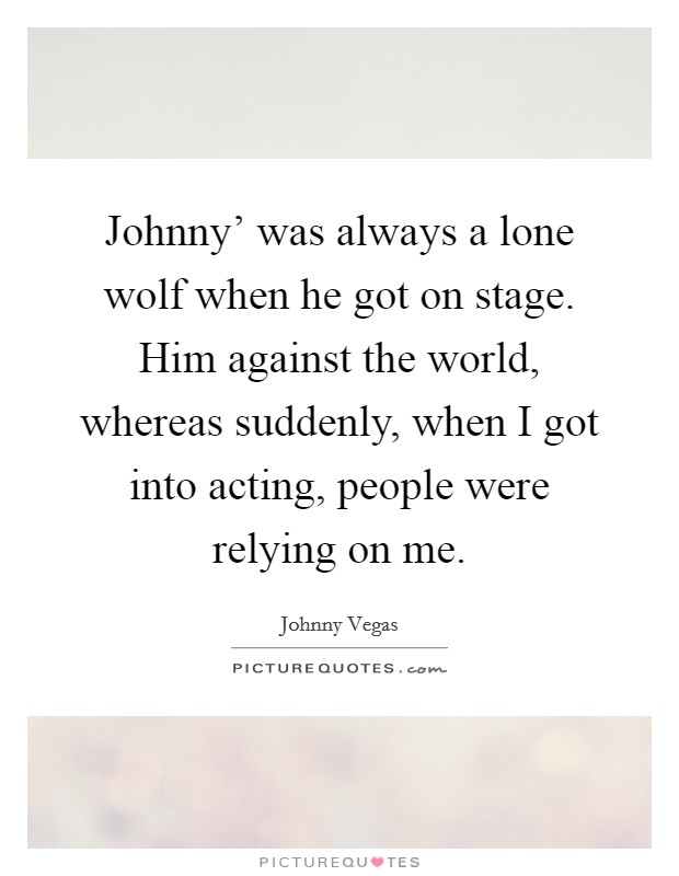 Johnny' was always a lone wolf when he got on stage. Him against the world, whereas suddenly, when I got into acting, people were relying on me Picture Quote #1