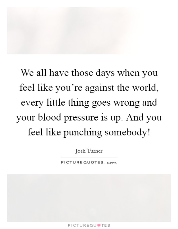 We all have those days when you feel like you're against the world, every little thing goes wrong and your blood pressure is up. And you feel like punching somebody! Picture Quote #1