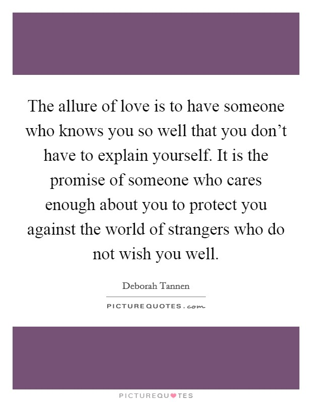 The allure of love is to have someone who knows you so well that you don't have to explain yourself. It is the promise of someone who cares enough about you to protect you against the world of strangers who do not wish you well Picture Quote #1