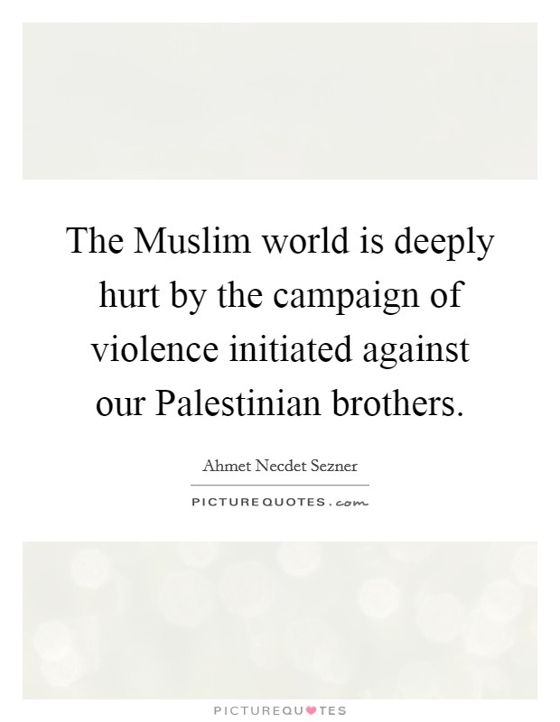 The Muslim world is deeply hurt by the campaign of violence initiated against our Palestinian brothers Picture Quote #1