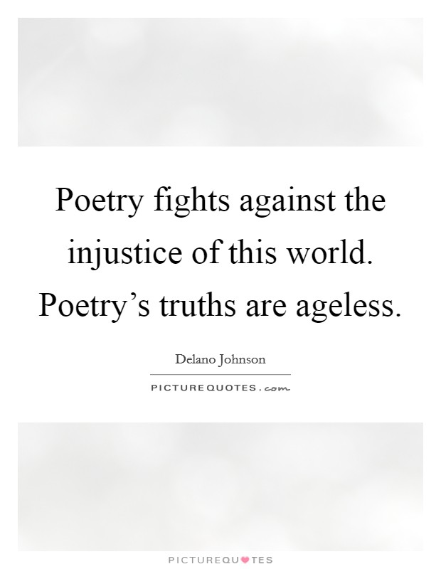 Poetry fights against the injustice of this world. Poetry's truths are ageless Picture Quote #1