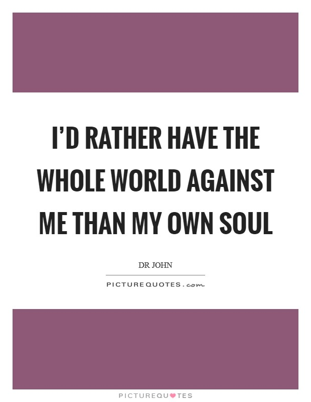 I'd rather have the whole world against me than my own soul Picture Quote #1