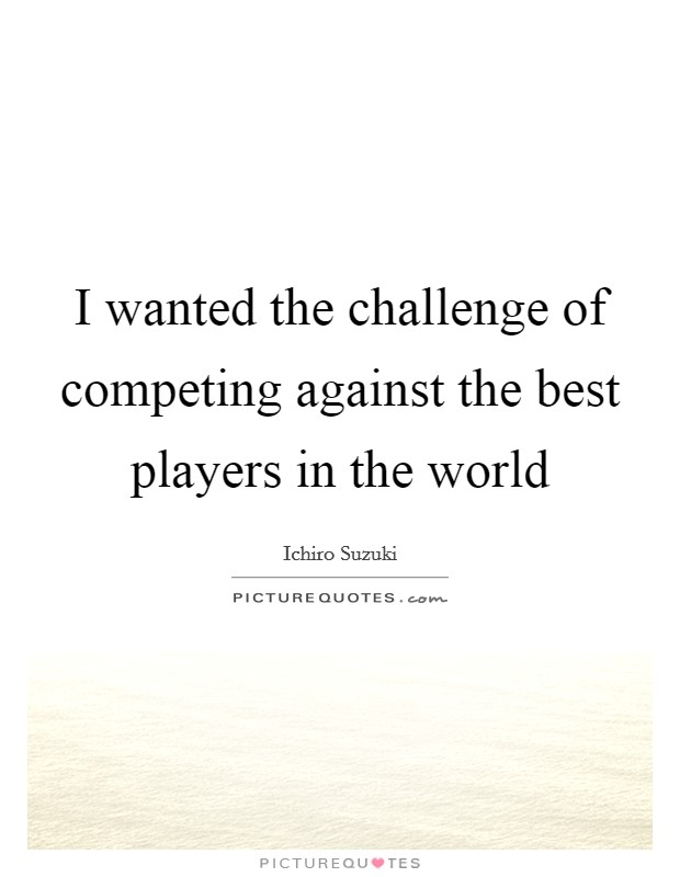 I wanted the challenge of competing against the best players in the world Picture Quote #1