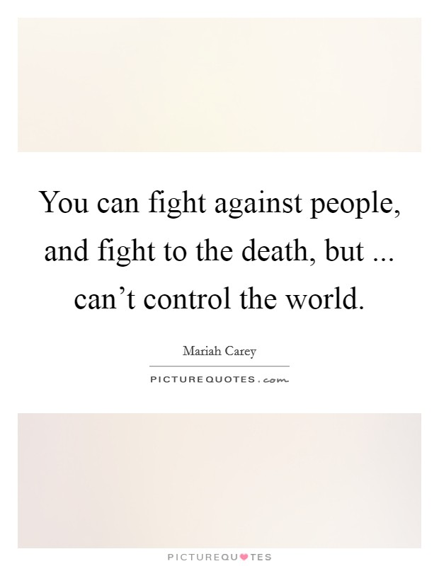 You can fight against people, and fight to the death, but ... can't control the world Picture Quote #1