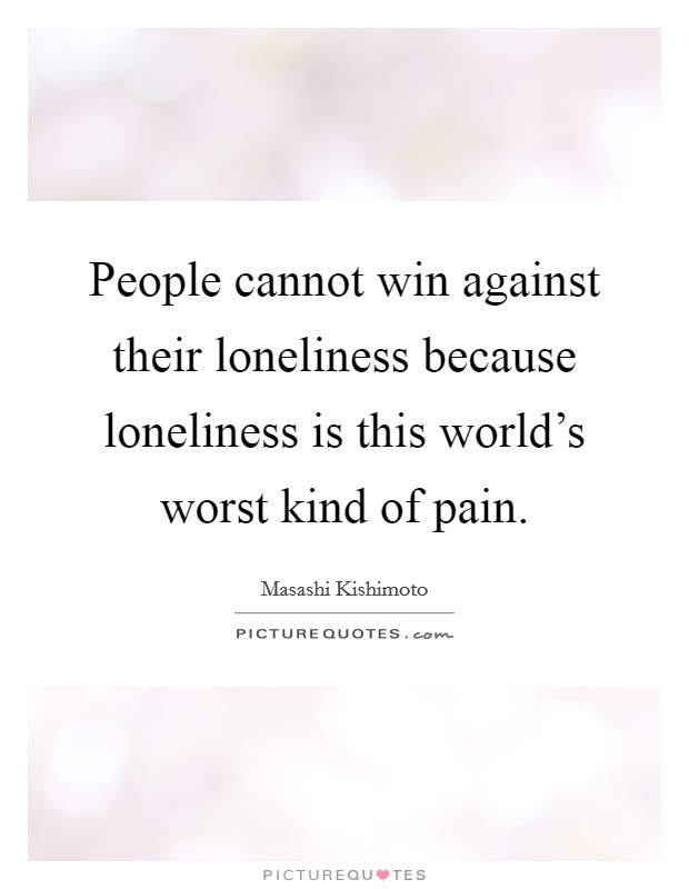 People cannot win against their loneliness because loneliness is this world's worst kind of pain. Picture Quote #1