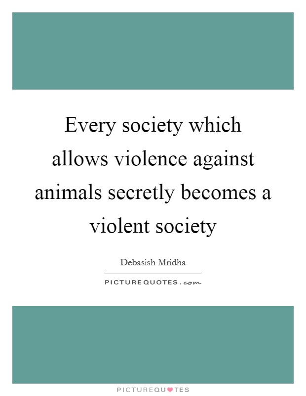 Every society which allows violence against animals secretly becomes a violent society Picture Quote #1