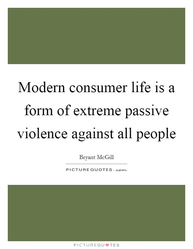 Modern consumer life is a form of extreme passive violence against all people Picture Quote #1