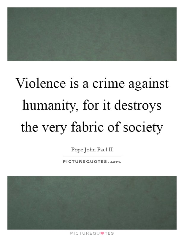 Violence is a crime against humanity, for it destroys the very fabric of society Picture Quote #1