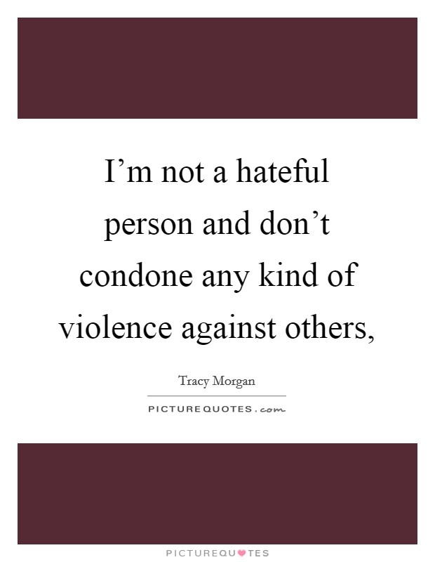 I'm not a hateful person and don't condone any kind of violence against others, Picture Quote #1