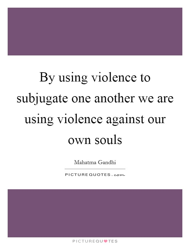By using violence to subjugate one another we are using violence against our own souls Picture Quote #1