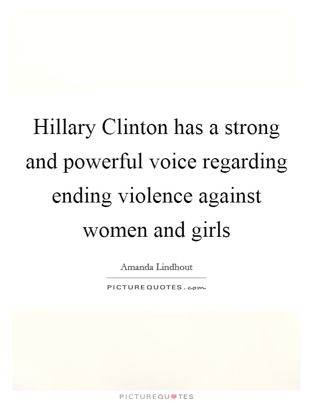 Hillary Clinton has a strong and powerful voice regarding ending violence against women and girls Picture Quote #1