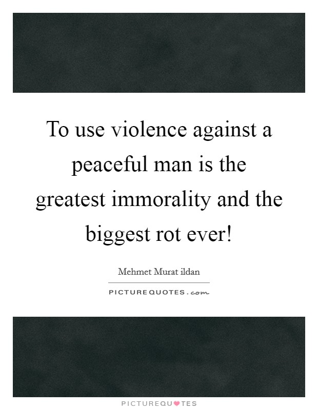 To use violence against a peaceful man is the greatest immorality and the biggest rot ever! Picture Quote #1