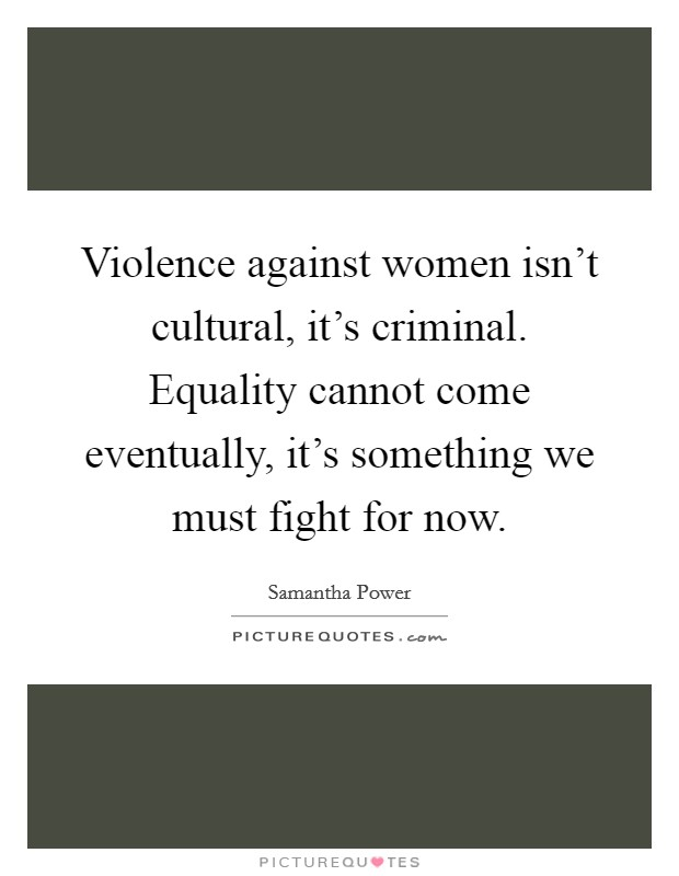 Violence against women isn't cultural, it's criminal. Equality cannot come eventually, it's something we must fight for now Picture Quote #1