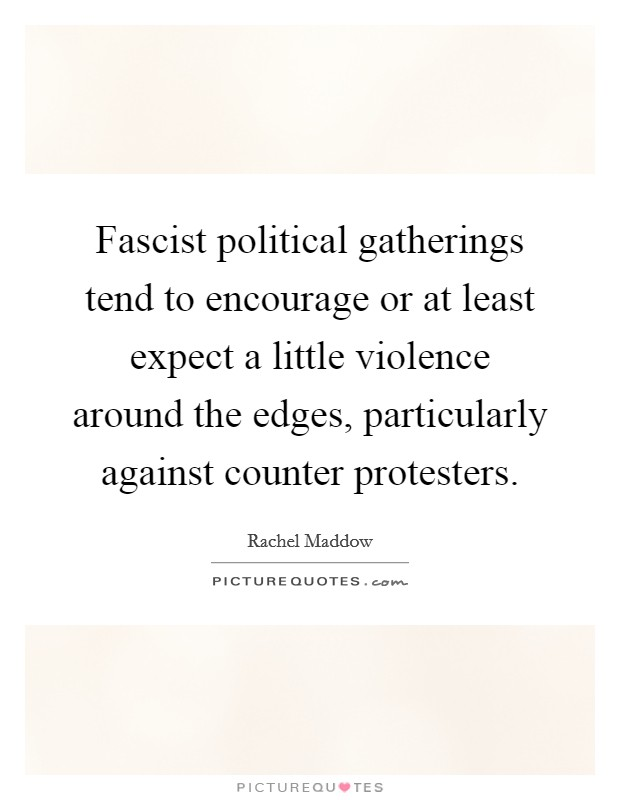 Fascist political gatherings tend to encourage or at least expect a little violence around the edges, particularly against counter protesters Picture Quote #1