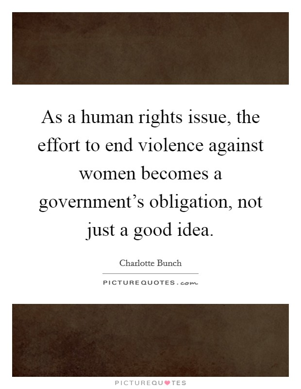 As a human rights issue, the effort to end violence against women becomes a government's obligation, not just a good idea. Picture Quote #1