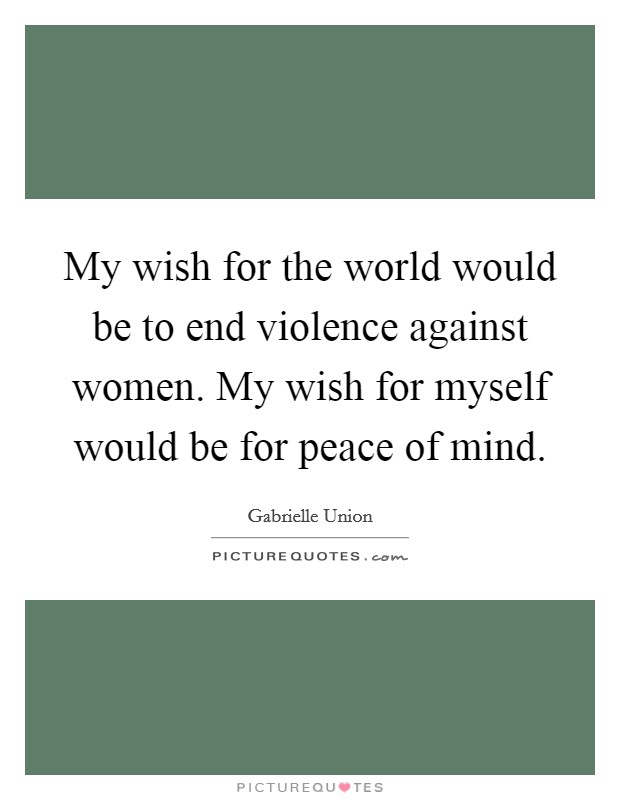 My wish for the world would be to end violence against women. My wish for myself would be for peace of mind Picture Quote #1