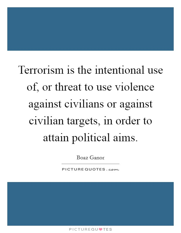 Terrorism is the intentional use of, or threat to use violence against civilians or against civilian targets, in order to attain political aims Picture Quote #1