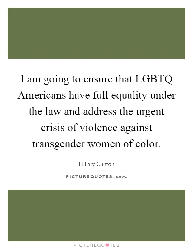 I am going to ensure that LGBTQ Americans have full equality under the law and address the urgent crisis of violence against transgender women of color Picture Quote #1