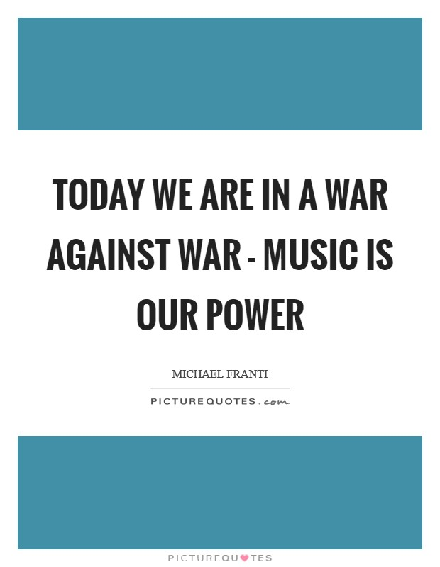 Today we are in a war against war - music is our power Picture Quote #1