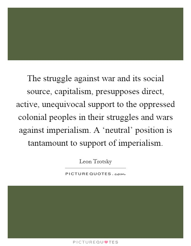 The struggle against war and its social source, capitalism, presupposes direct, active, unequivocal support to the oppressed colonial peoples in their struggles and wars against imperialism. A 'neutral' position is tantamount to support of imperialism Picture Quote #1